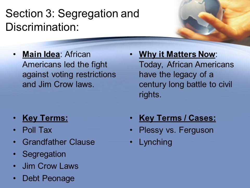Section 3: Segregation and Discrimination: Main Idea: African Americans led the fight against voting restrictions and Jim Crow laws. Why it Matters No