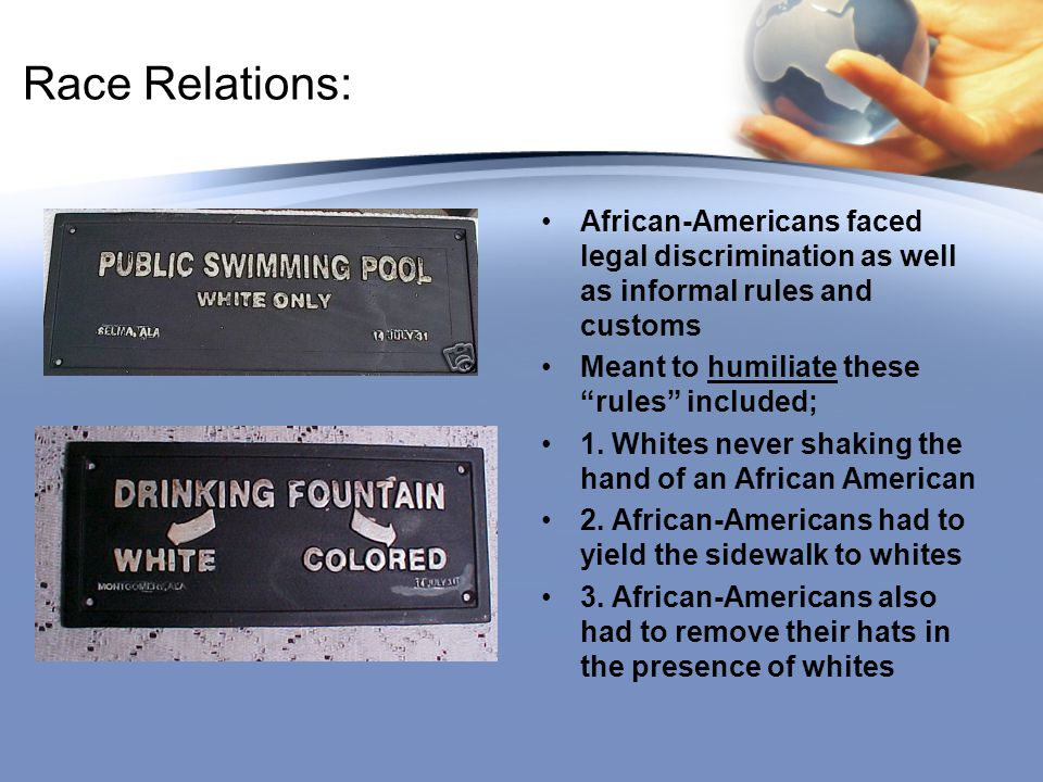"""Race Relations: African-Americans faced legal discrimination as well as informal rules and customs Meant to humiliate these """"rules"""" included; 1. White"""