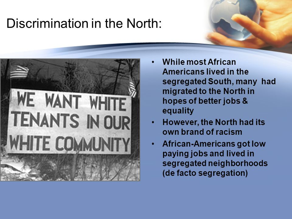 Discrimination in the North: While most African Americans lived in the segregated South, many had migrated to the North in hopes of better jobs & equa