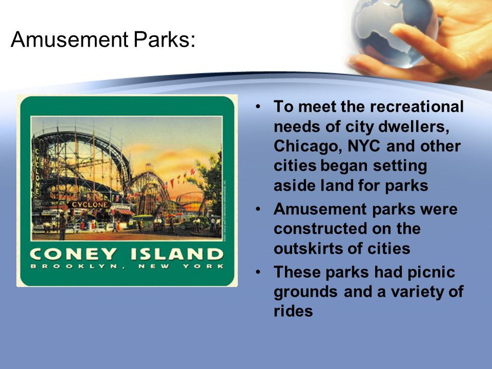Amusement Parks: To meet the recreational needs of city dwellers, Chicago, NYC and other cities began setting aside land for parks Amusement parks wer