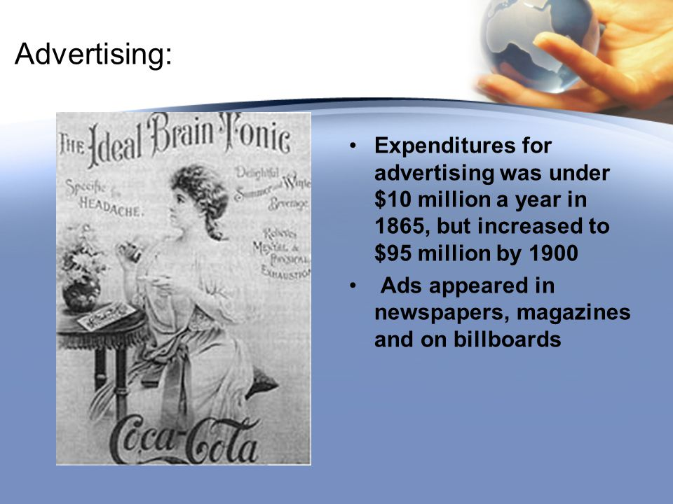 Advertising: Expenditures for advertising was under $10 million a year in 1865, but increased to $95 million by 1900 Ads appeared in newspapers, magaz