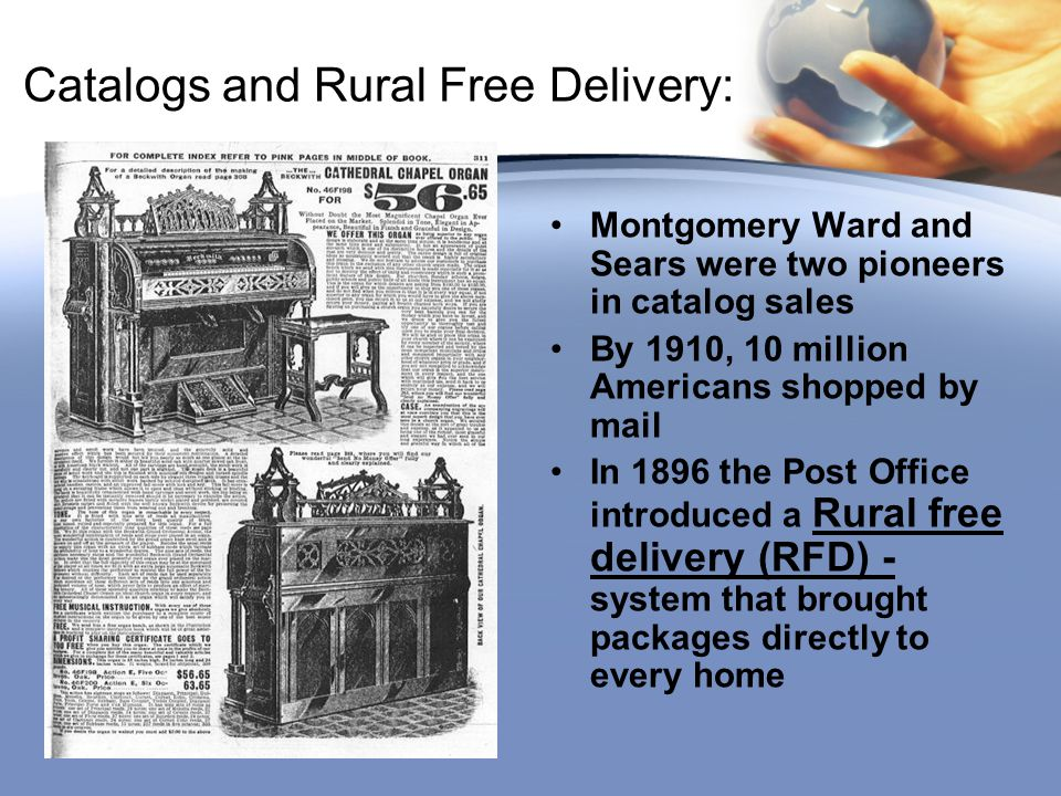 Catalogs and Rural Free Delivery: Montgomery Ward and Sears were two pioneers in catalog sales By 1910, 10 million Americans shopped by mail In 1896 t
