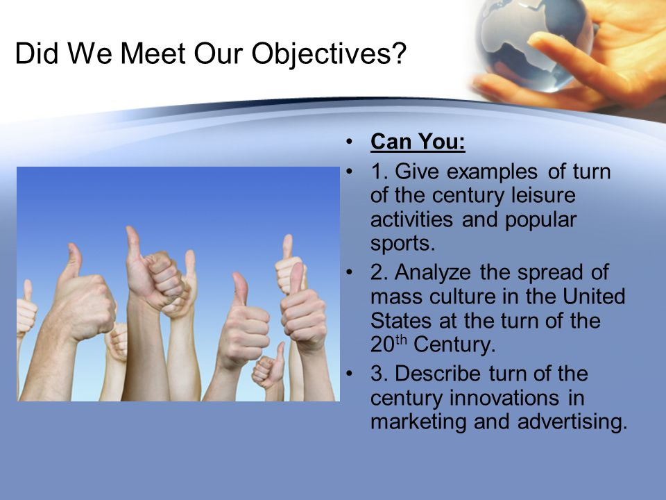 Did We Meet Our Objectives? Can You: 1. Give examples of turn of the century leisure activities and popular sports. 2. Analyze the spread of mass cult