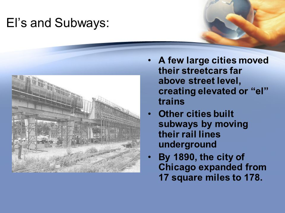 """El's and Subways: A few large cities moved their streetcars far above street level, creating elevated or """"el"""" trains Other cities built subways by mov"""