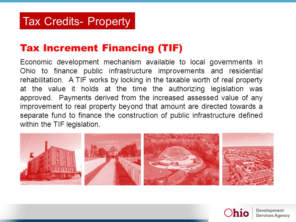 Tax Increment Financing (TIF) Economic development mechanism available to local governments in Ohio to finance public infrastructure improvements and