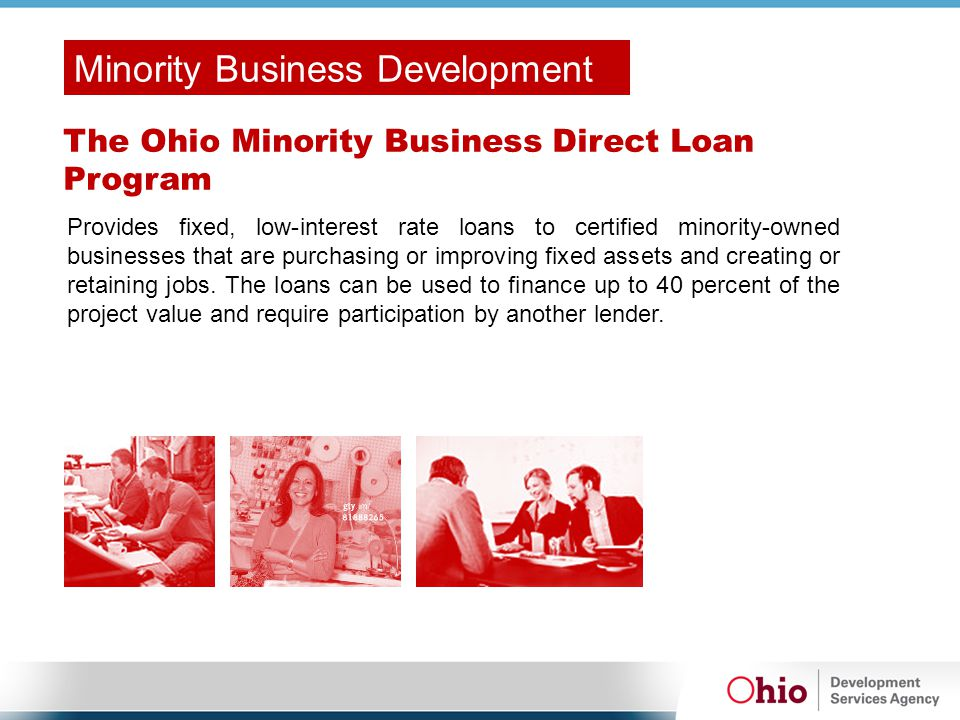 The Ohio Minority Business Direct Loan Program Provides fixed, low-interest rate loans to certified minority-owned businesses that are purchasing or i