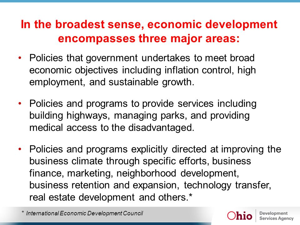 In the broadest sense, economic development encompasses three major areas: Policies that government undertakes to meet broad economic objectives including inflation control, high employment, and sustainable growth.