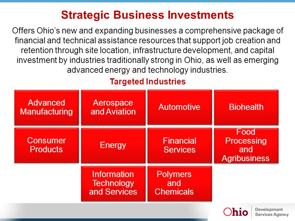 Strategic Business Investments Offers Ohio's new and expanding businesses a comprehensive package of financial and technical assistance resources that support job creation and retention through site location, infrastructure development, and capital investment by industries traditionally strong in Ohio, as well as emerging advanced energy and technology industries.