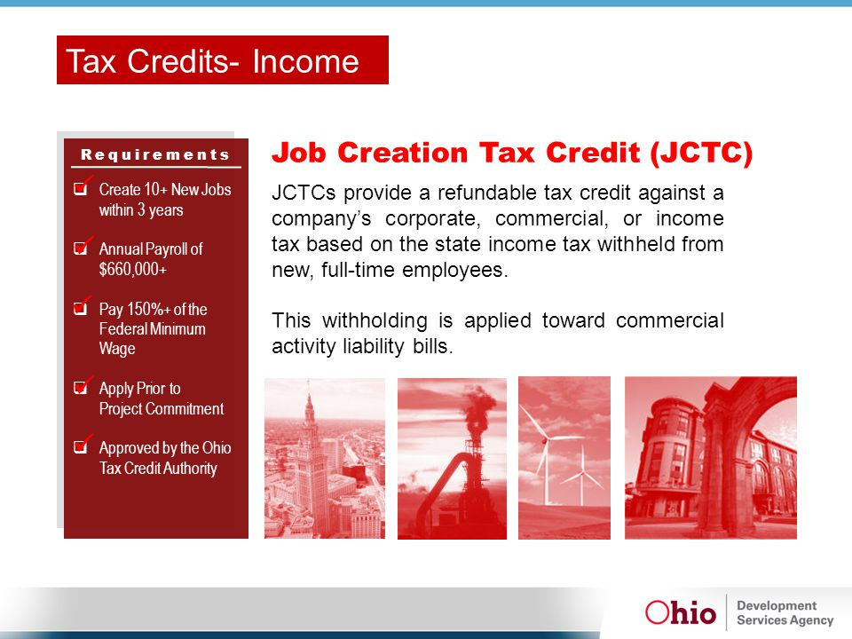 Requirements Job Creation Tax Credit (JCTC)  Create 10+ New Jobs within 3 years  Annual Payroll of $660,000+  Pay 150%+ of the Federal Minimum Wage