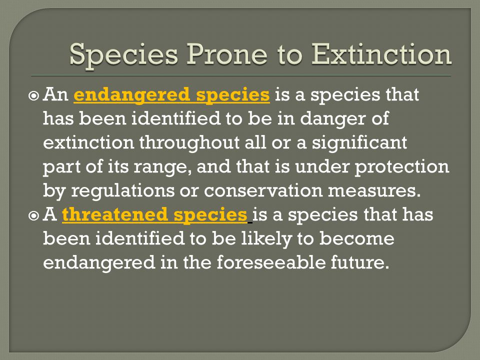  An endangered species is a species that has been identified to be in danger of extinction throughout all or a significant part of its range, and that is under protection by regulations or conservation measures.
