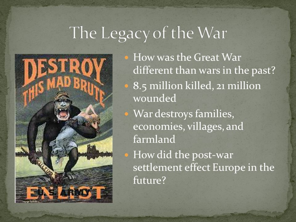 How was the Great War different than wars in the past? 8.5 million killed, 21 million wounded War destroys families, economies, villages, and farmland
