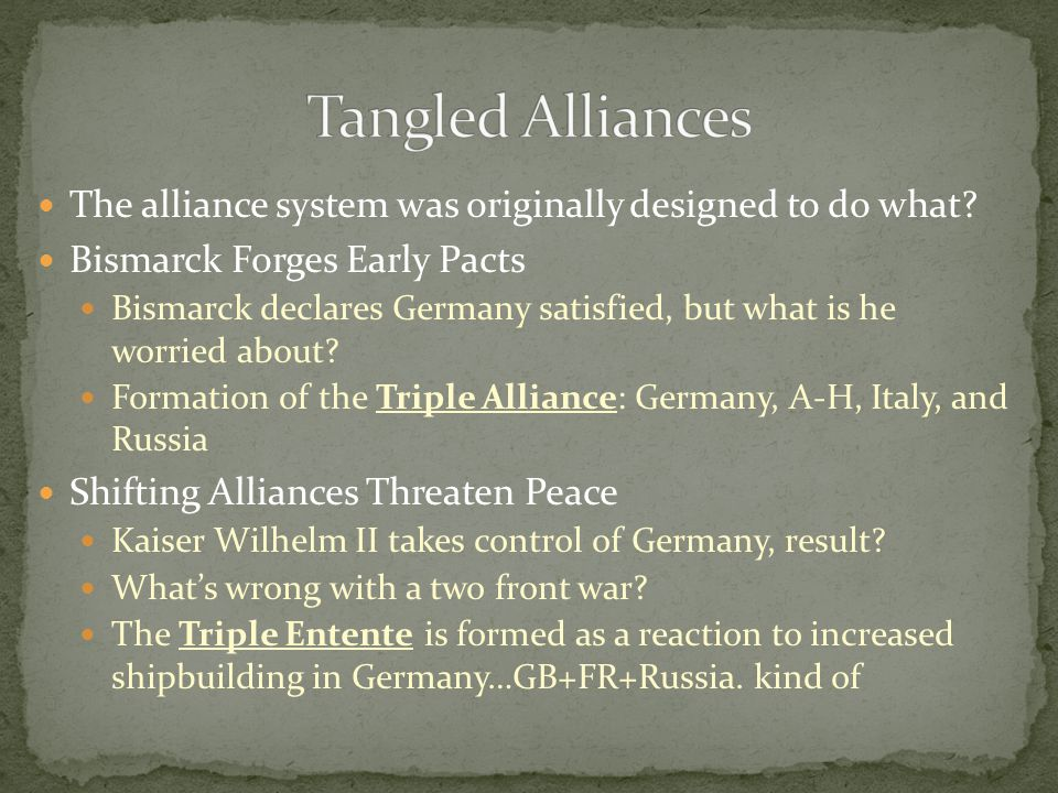 The alliance system was originally designed to do what? Bismarck Forges Early Pacts Bismarck declares Germany satisfied, but what is he worried about?