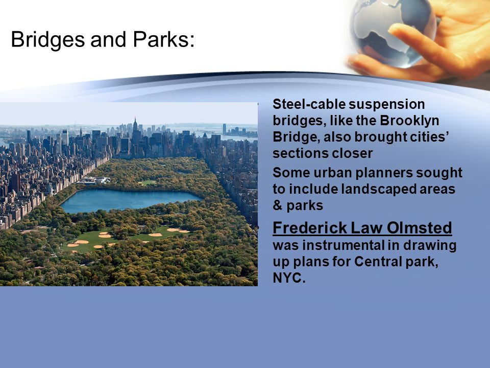 Bridges and Parks: Steel-cable suspension bridges, like the Brooklyn Bridge, also brought cities' sections closer Some urban planners sought to include landscaped areas & parks Frederick Law Olmsted was instrumental in drawing up plans for Central park, NYC.