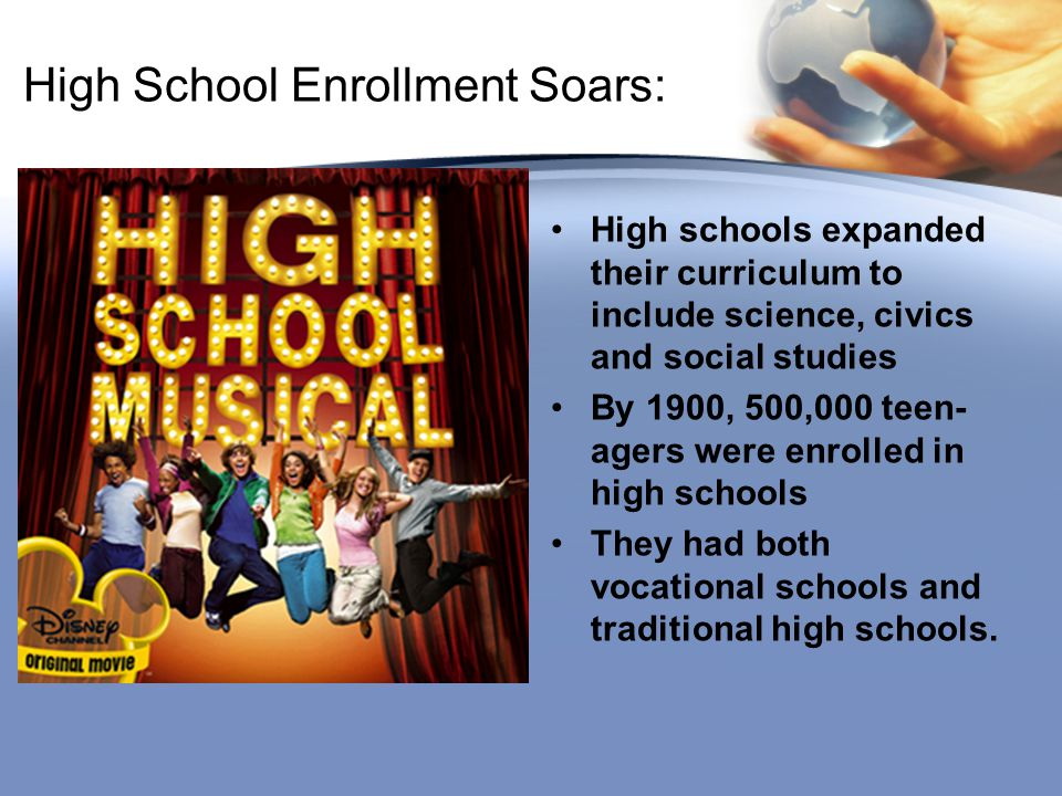 High School Enrollment Soars: High schools expanded their curriculum to include science, civics and social studies By 1900, 500,000 teen- agers were enrolled in high schools They had both vocational schools and traditional high schools.