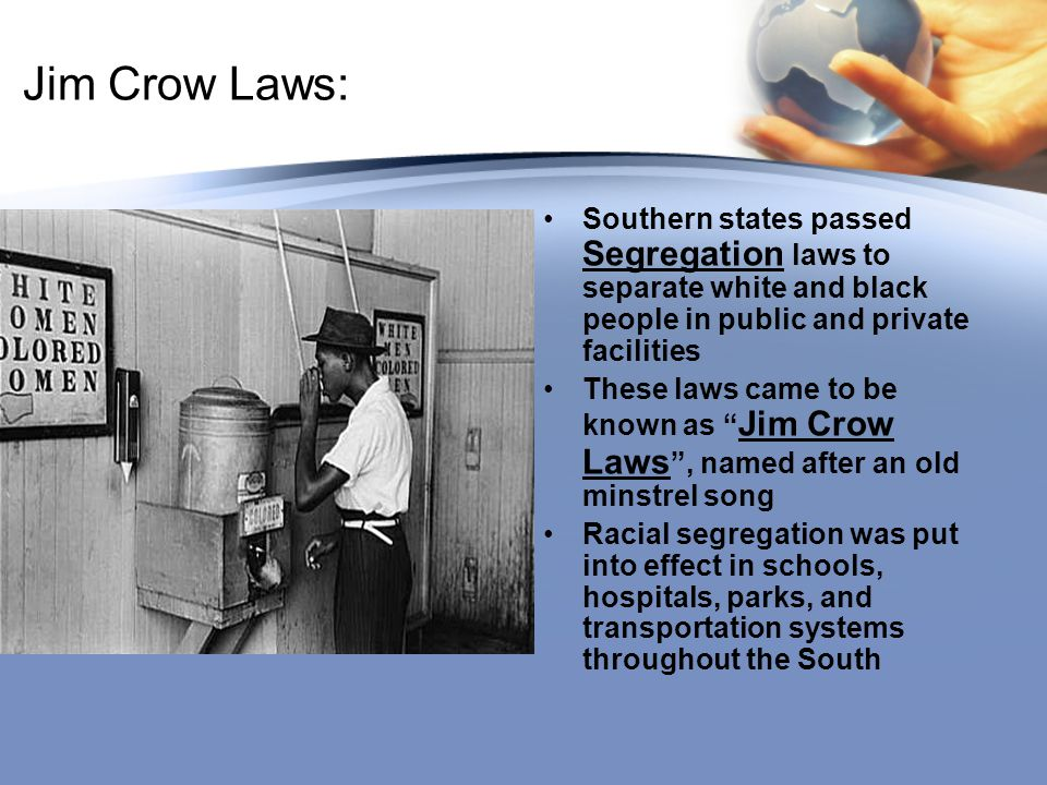 Jim Crow Laws: Southern states passed Segregation laws to separate white and black people in public and private facilities These laws came to be known as Jim Crow Laws , named after an old minstrel song Racial segregation was put into effect in schools, hospitals, parks, and transportation systems throughout the South
