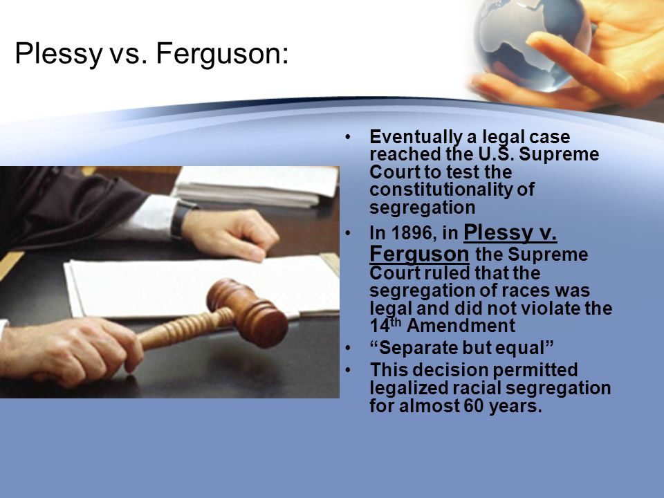 Plessy vs. Ferguson: Eventually a legal case reached the U.S. Supreme Court to test the constitutionality of segregation In 1896, in Plessy v. Ferguso