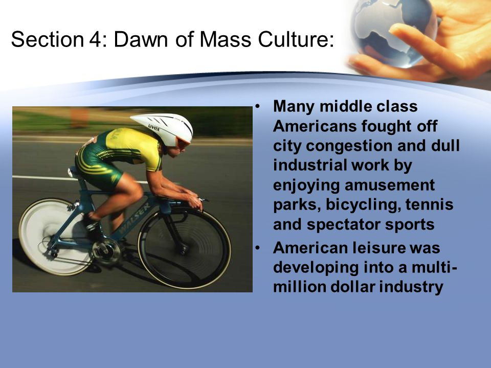 Section 4: Dawn of Mass Culture: Many middle class Americans fought off city congestion and dull industrial work by enjoying amusement parks, bicycling, tennis and spectator sports American leisure was developing into a multi- million dollar industry