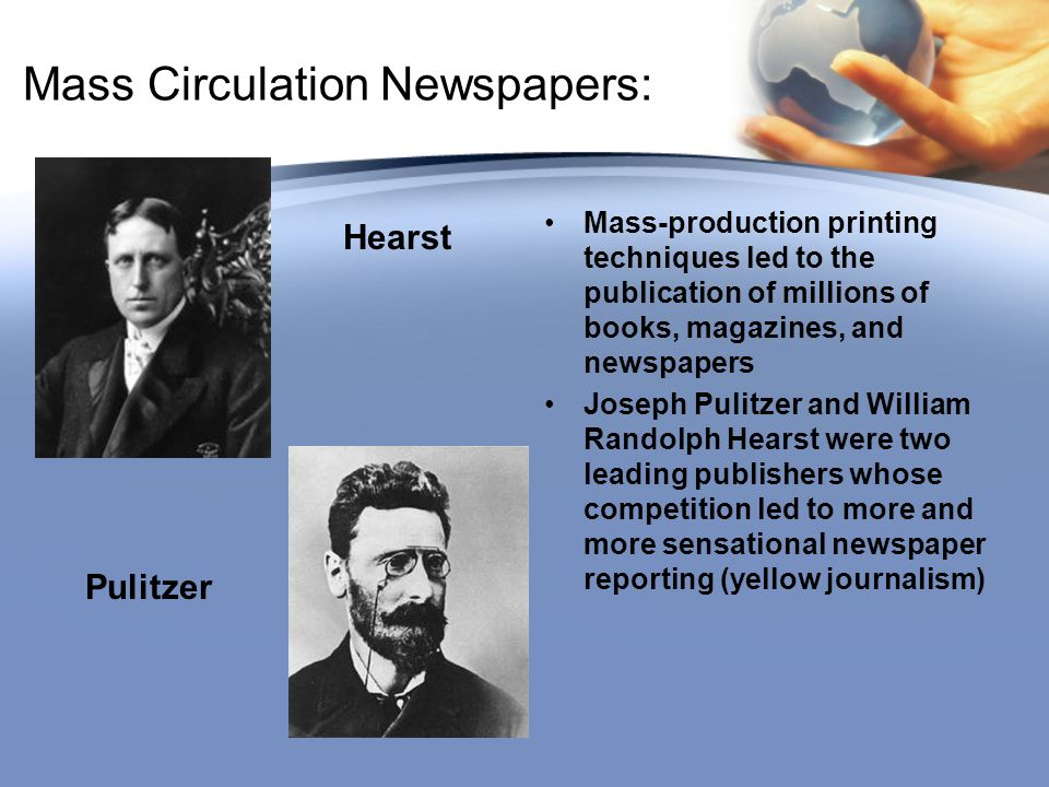 Mass Circulation Newspapers: Mass-production printing techniques led to the publication of millions of books, magazines, and newspapers Joseph Pulitzer and William Randolph Hearst were two leading publishers whose competition led to more and more sensational newspaper reporting (yellow journalism) Hearst Pulitzer