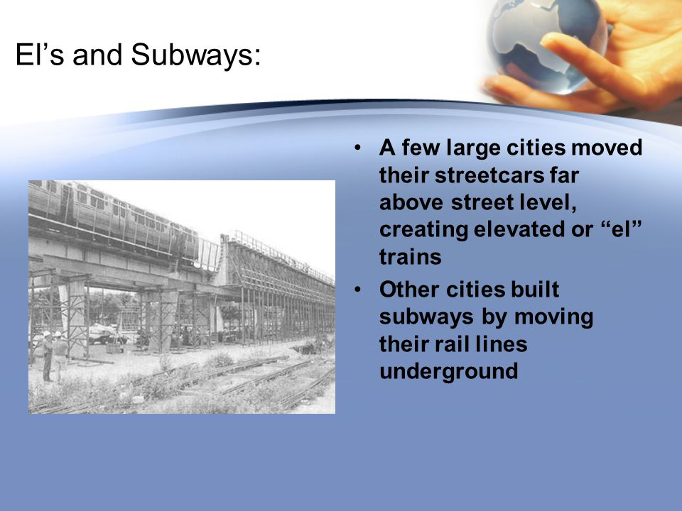 El's and Subways: A few large cities moved their streetcars far above street level, creating elevated or el trains Other cities built subways by moving their rail lines underground