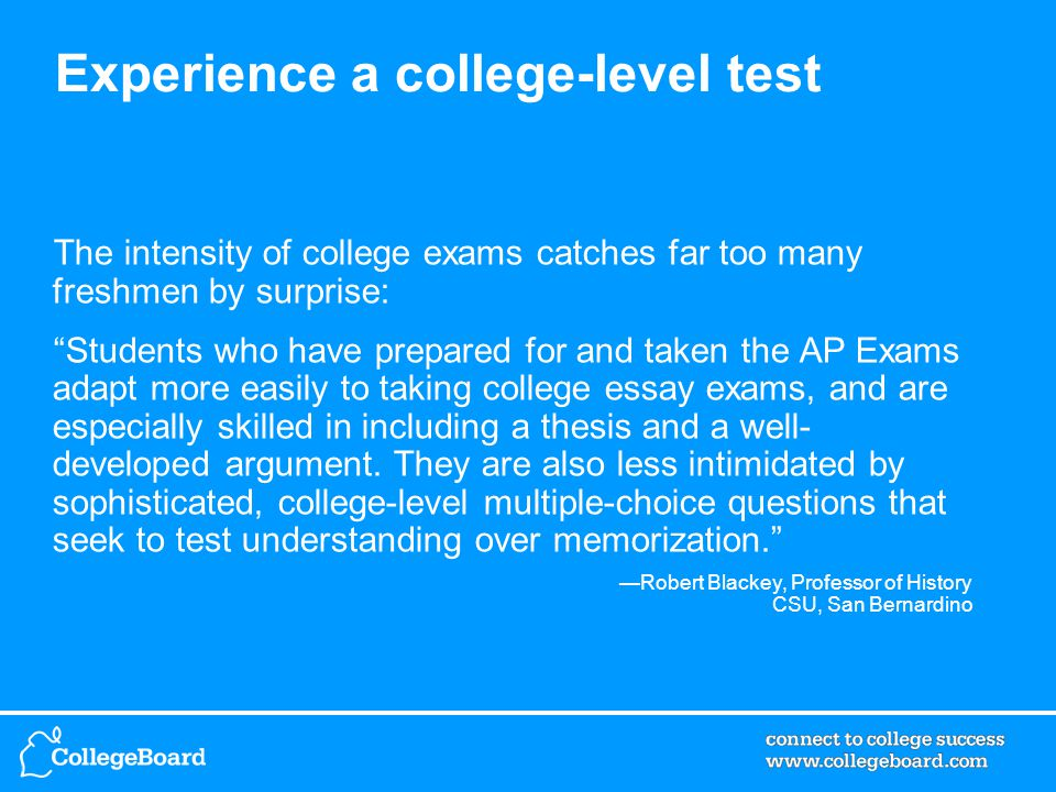 Experience a college-level test The intensity of college exams catches far too many freshmen by surprise: Students who have prepared for and taken the AP Exams adapt more easily to taking college essay exams, and are especially skilled in including a thesis and a well- developed argument.