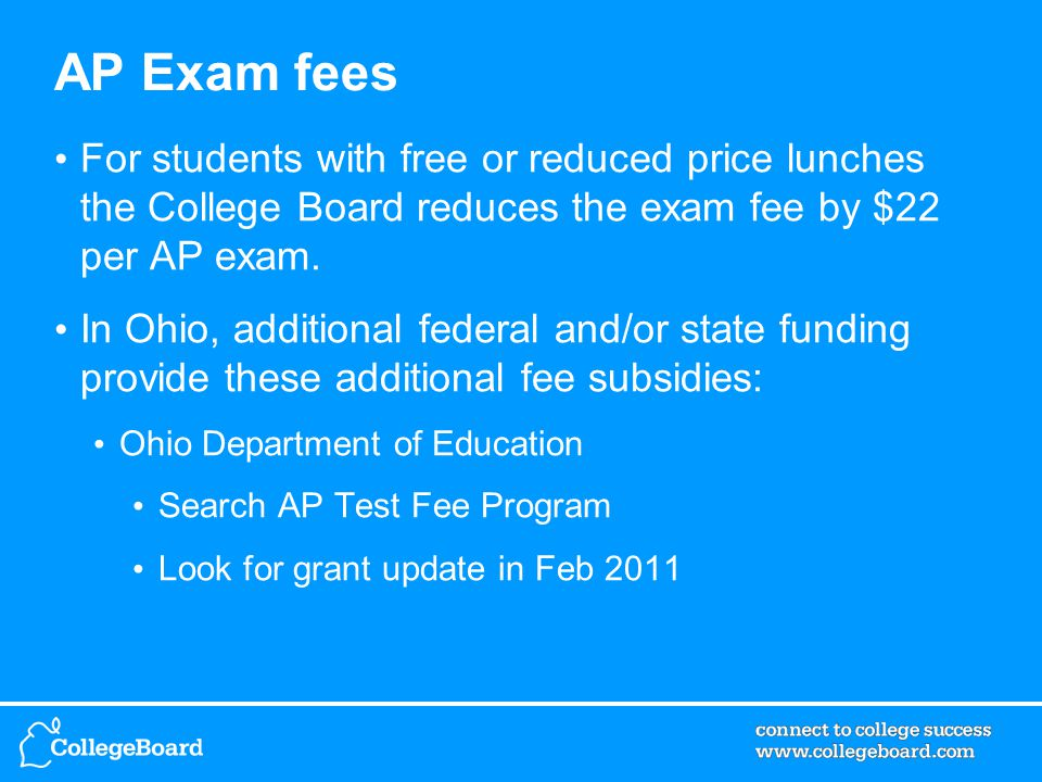 AP Exam fees For students with free or reduced price lunches the College Board reduces the exam fee by $22 per AP exam.