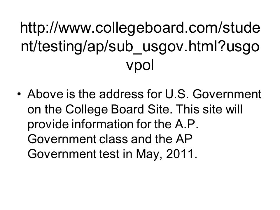 http://www.collegeboard.com/stude nt/testing/ap/sub_usgov.html usgo vpol Above is the address for U.S.
