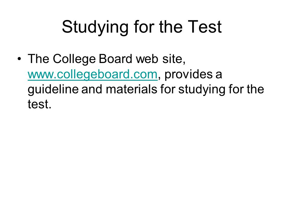 Studying for the Test The College Board web site, www.collegeboard.com, provides a guideline and materials for studying for the test.