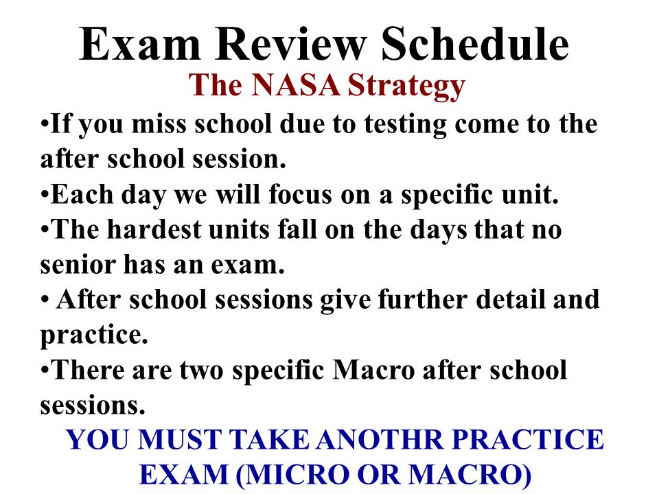 Exam Review Schedule The NASA Strategy If you miss school due to testing come to the after school session.