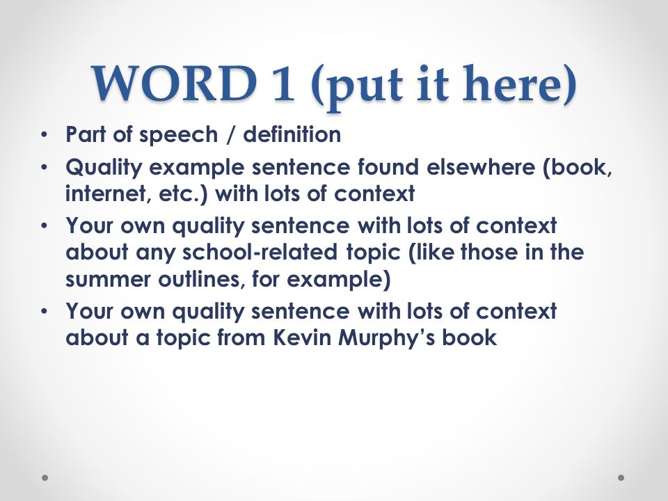 WORD 1 (put it here) Part of speech / definition Quality example sentence found elsewhere (book, internet, etc.) with lots of context Your own quality sentence with lots of context about any school-related topic (like those in the summer outlines, for example) Your own quality sentence with lots of context about a topic from Kevin Murphy's book