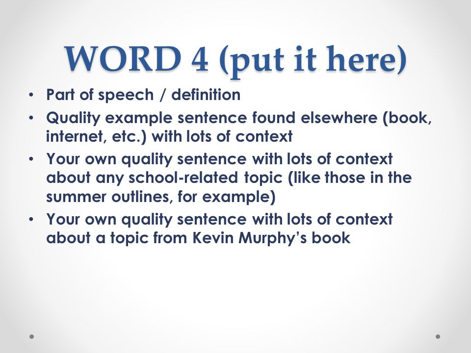 WORD 4 (put it here) Part of speech / definition Quality example sentence found elsewhere (book, internet, etc.) with lots of context Your own quality sentence with lots of context about any school-related topic (like those in the summer outlines, for example) Your own quality sentence with lots of context about a topic from Kevin Murphy's book
