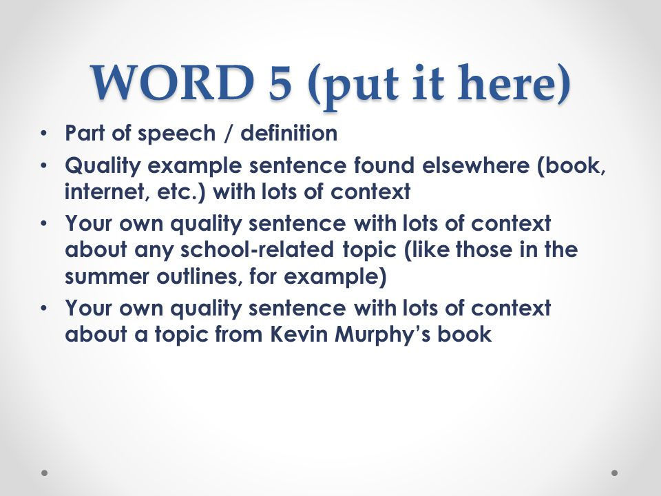 WORD 5 (put it here) Part of speech / definition Quality example sentence found elsewhere (book, internet, etc.) with lots of context Your own quality sentence with lots of context about any school-related topic (like those in the summer outlines, for example) Your own quality sentence with lots of context about a topic from Kevin Murphy's book
