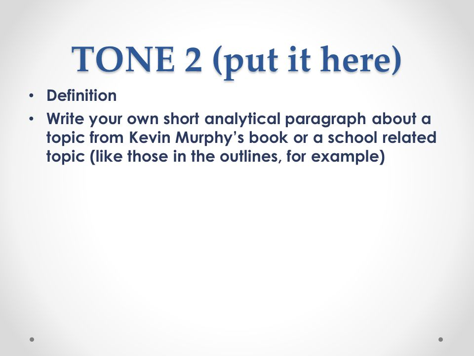 TONE 2 (put it here) Definition Write your own short analytical paragraph about a topic from Kevin Murphy's book or a school related topic (like those in the outlines, for example)