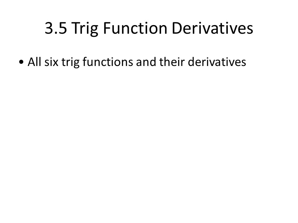 3.5 Trig Function Derivatives All six trig functions and their derivatives