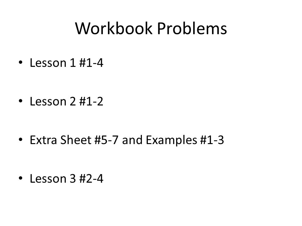 Workbook Problems Lesson 1 #1-4 Lesson 2 #1-2 Extra Sheet #5-7 and Examples #1-3 Lesson 3 #2-4