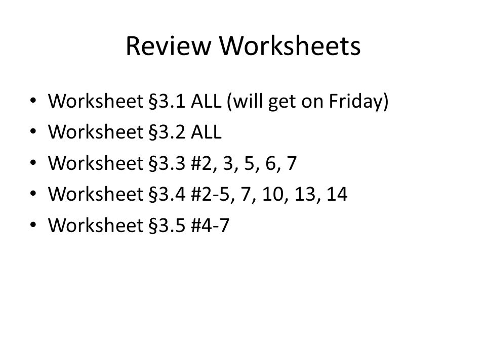 Review Worksheets Worksheet §3.1 ALL (will get on Friday) Worksheet §3.2 ALL Worksheet §3.3 #2, 3, 5, 6, 7 Worksheet §3.4 #2-5, 7, 10, 13, 14 Worksheet §3.5 #4-7