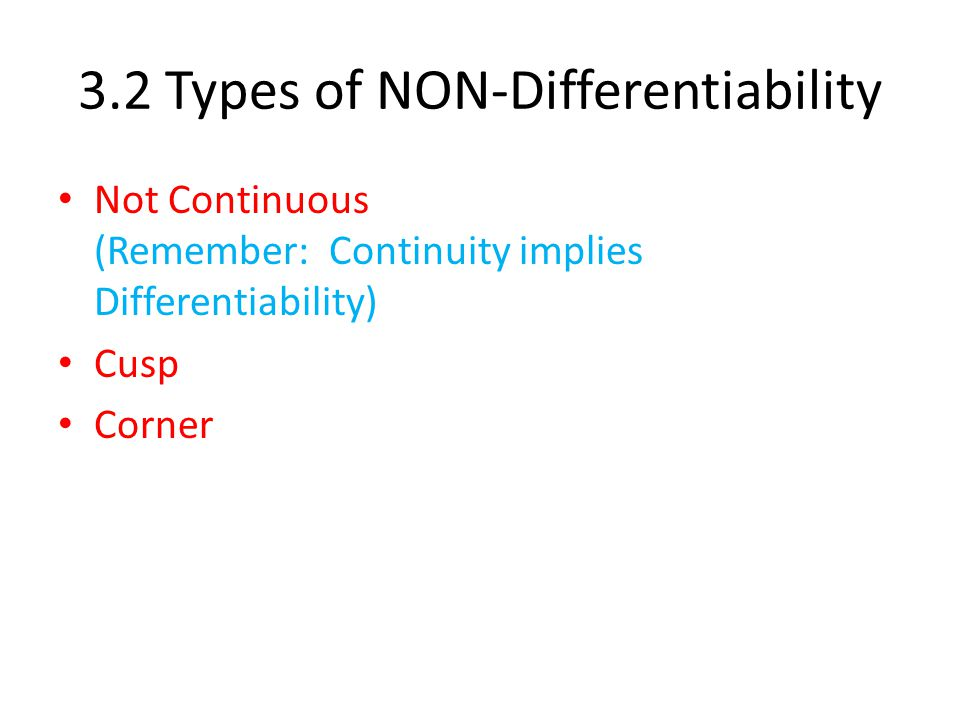 3.2 Types of NON-Differentiability Not Continuous (Remember: Continuity implies Differentiability) Cusp Corner