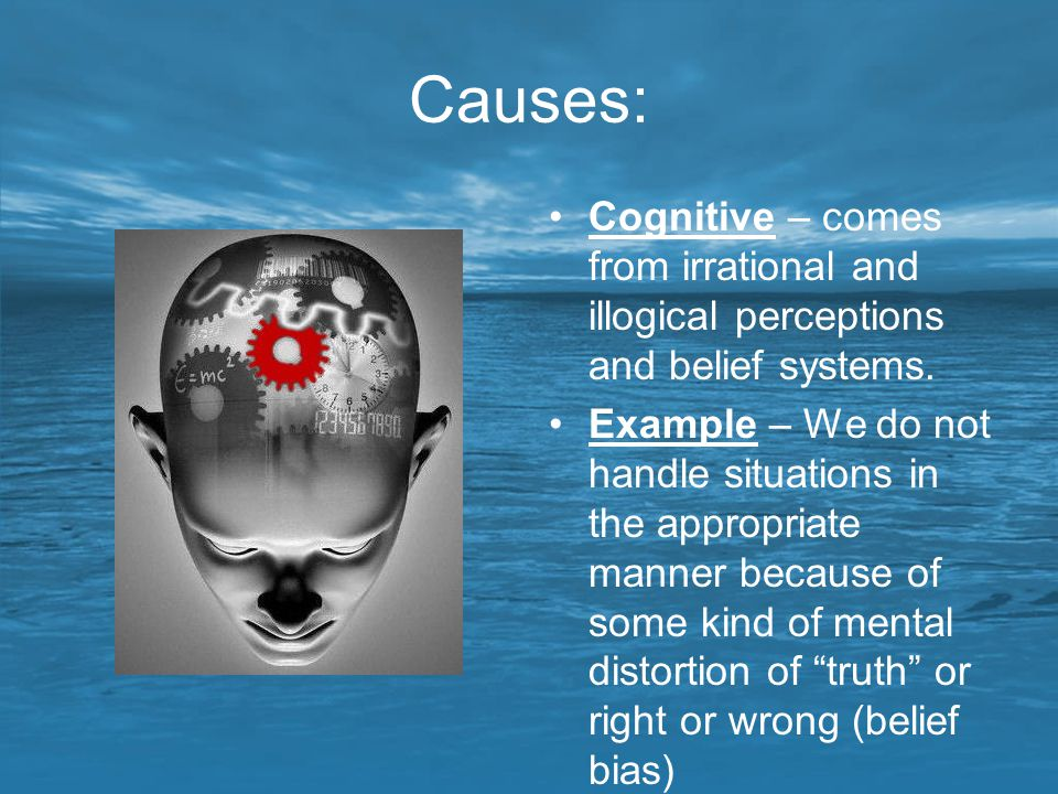Causes: Cognitive – comes from irrational and illogical perceptions and belief systems. Example – We do not handle situations in the appropriate manne