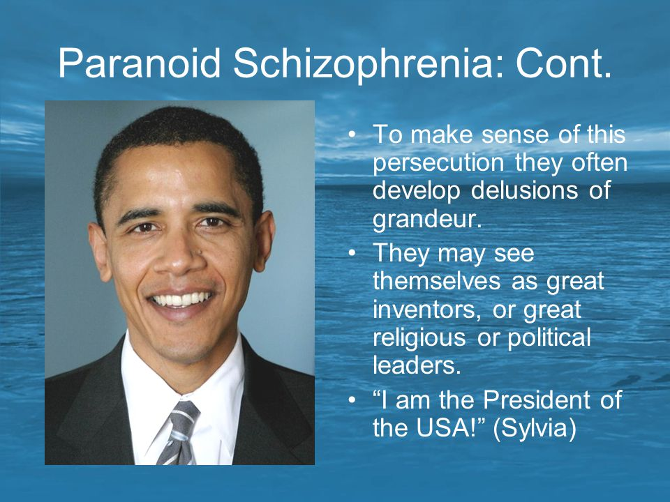 Paranoid Schizophrenia: Cont. To make sense of this persecution they often develop delusions of grandeur. They may see themselves as great inventors,
