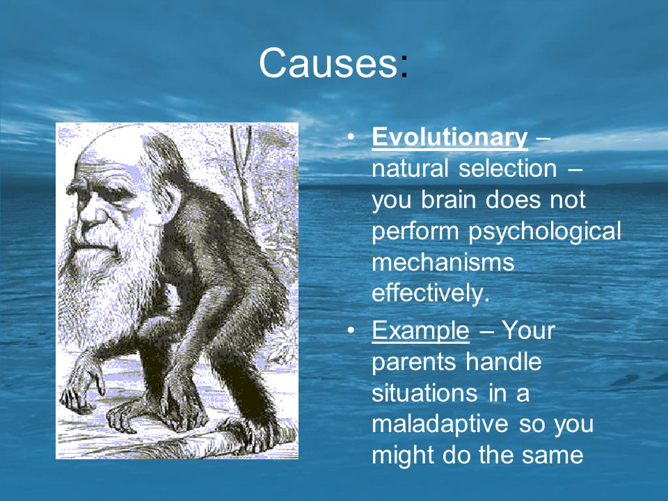 Causes: Evolutionary – natural selection – you brain does not perform psychological mechanisms effectively. Example – Your parents handle situations i