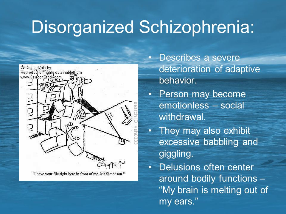 Disorganized Schizophrenia: Describes a severe deterioration of adaptive behavior. Person may become emotionless – social withdrawal. They may also ex
