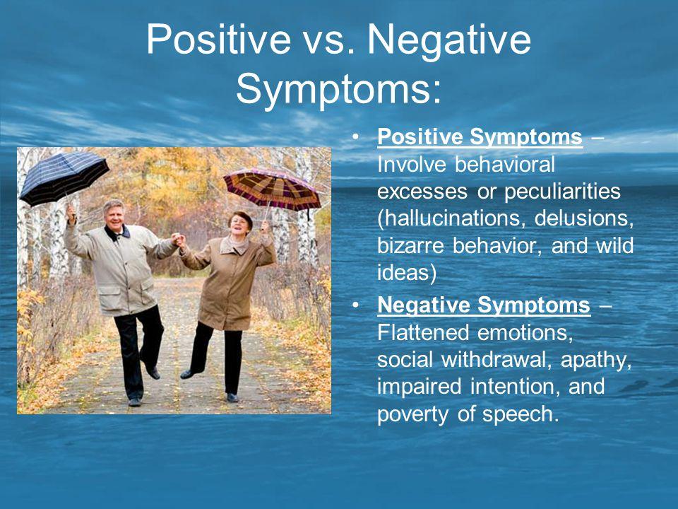 Positive vs. Negative Symptoms: Positive Symptoms – Involve behavioral excesses or peculiarities (hallucinations, delusions, bizarre behavior, and wil