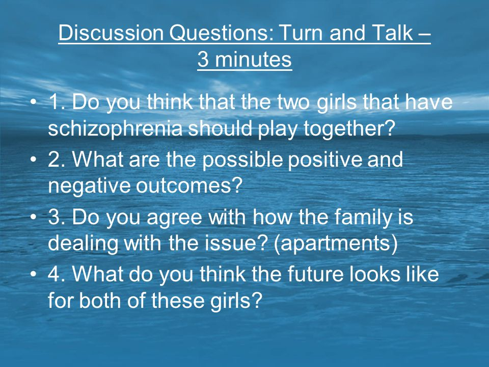 Discussion Questions: Turn and Talk – 3 minutes 1. Do you think that the two girls that have schizophrenia should play together? 2. What are the possi
