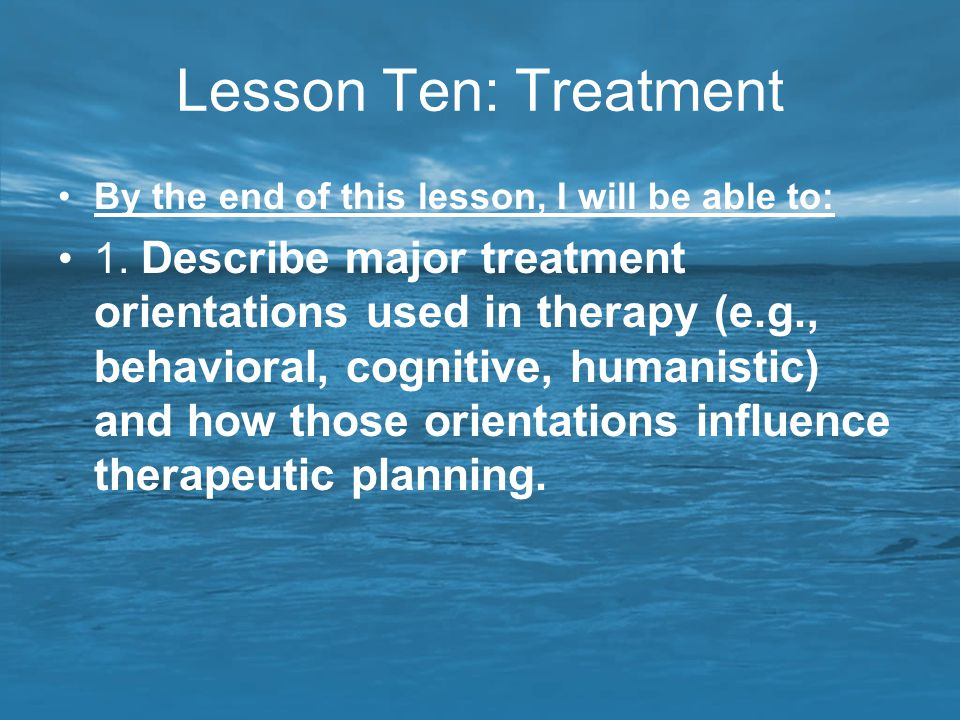 Lesson Ten: Treatment By the end of this lesson, I will be able to: 1. Describe major treatment orientations used in therapy (e.g., behavioral, cognit