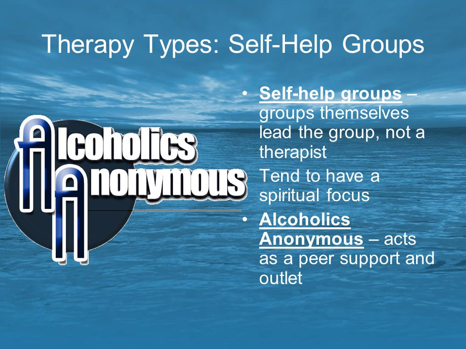 Therapy Types: Self-Help Groups Self-help groups – groups themselves lead the group, not a therapist Tend to have a spiritual focus Alcoholics Anonymo
