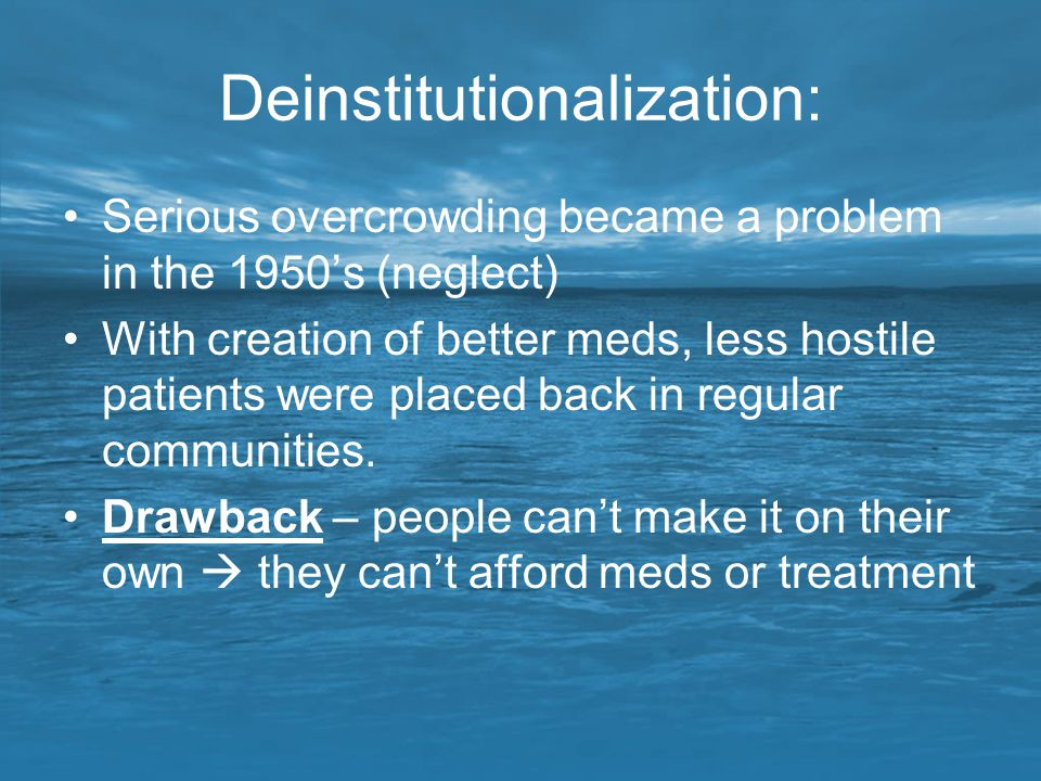 Deinstitutionalization: Serious overcrowding became a problem in the 1950's (neglect) With creation of better meds, less hostile patients were placed