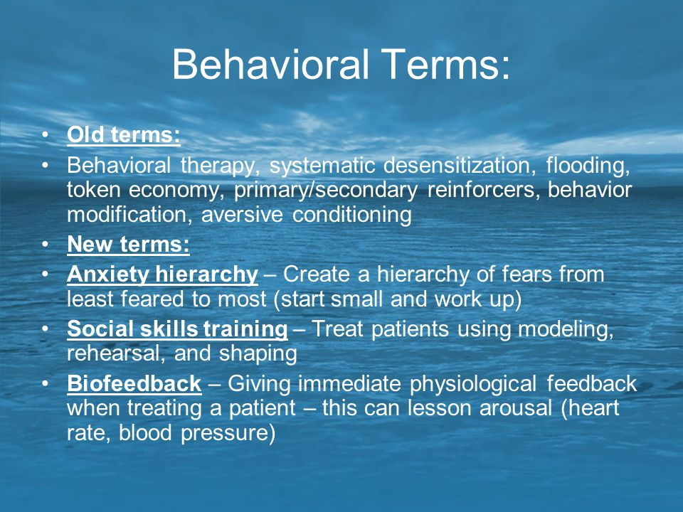 Behavioral Terms: Old terms: Behavioral therapy, systematic desensitization, flooding, token economy, primary/secondary reinforcers, behavior modifica