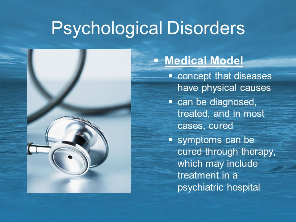 Psychological Disorders  Medical Model  concept that diseases have physical causes  can be diagnosed, treated, and in most cases, cured  symptoms
