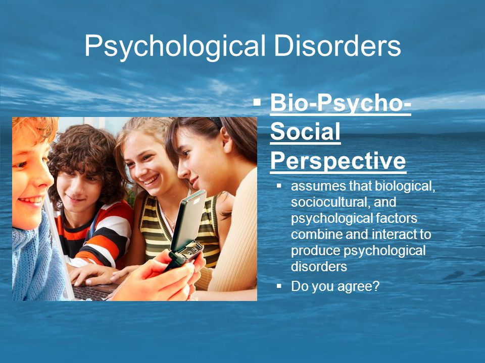 Psychological Disorders  Bio-Psycho- Social Perspective  assumes that biological, sociocultural, and psychological factors combine and interact to p