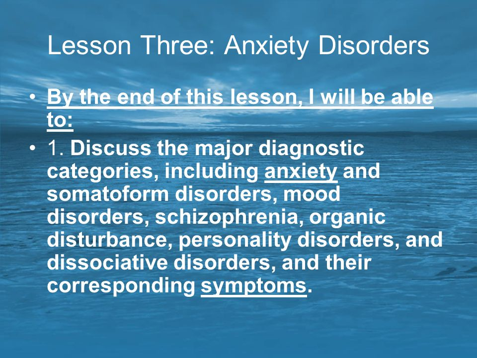 Lesson Three: Anxiety Disorders By the end of this lesson, I will be able to: 1. Discuss the major diagnostic categories, including anxiety and somato