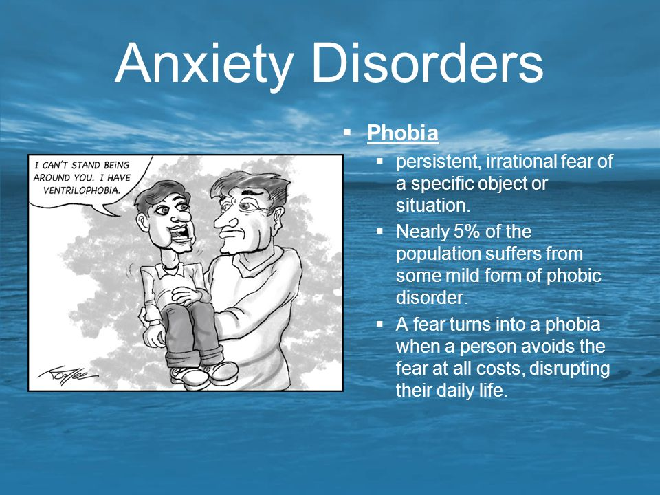 Anxiety Disorders  Phobia  persistent, irrational fear of a specific object or situation.  Nearly 5% of the population suffers from some mild form